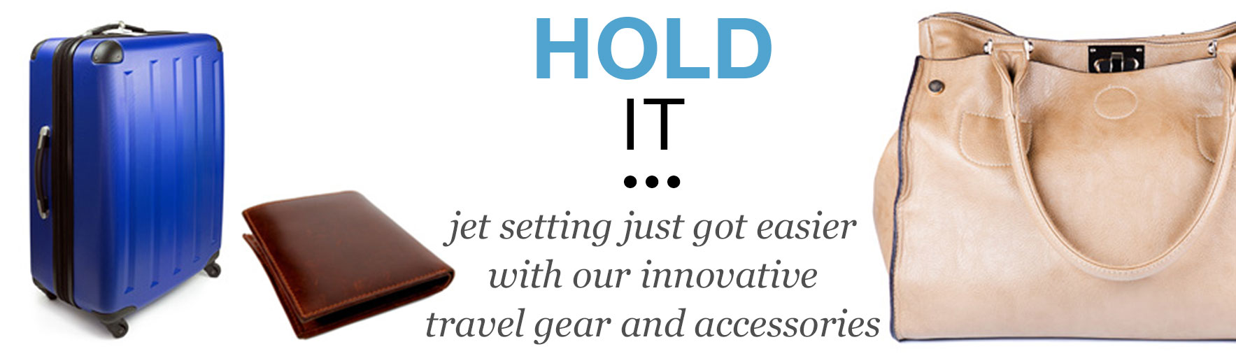 Hold It - Jet setting just got easier with our innovative travel gear and accessories
